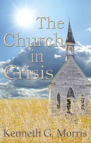 The Church In Crisis  -     By: Kenneth G. Morris