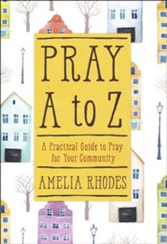 Pray A-Z: A Practical Guide to Pray for Your Community  -     By: Amelia Rhodes