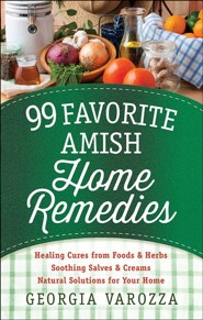 99 Favorite Amish Home Remedies: *Healing Cures from Foods and Herbs *Soothing Salves and Creams *Natural Solutions for Your Home  -     By: Georgia Varozza