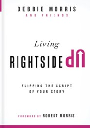 Living Rightside Up: Flipping the Script of Your Story  -     By: Debbie Morris