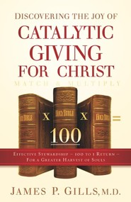 Discovering the Joy of Catalytic Giving - For Christ:  Effective Stewardship - 100 to 1 Return for a Greater Harvest of Souls  -     By: James P. Gillis M.D.