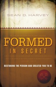 Formed in Secret: Restoring the person God created you to be  -     By: Sean D. Harvey