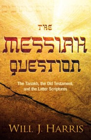 The Messiah Question: The Tanakh, The Old Testament, and The Latter Scriptures  -     By: Will J. Harris