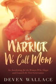 The Warrior We Call Mom: An Awakening for the Women Who Shape and Launch the Next Generation