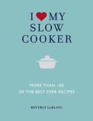 I Love My Slow Cooker: More Than 100 of the Best-Ever Recipes - Delicious, Nourishing, Easy to Make  -     By: Beverly LeBlanc