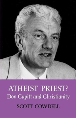 Atheist Priest? Don Cupitt and Christianity  -     By: Scott Cowdell