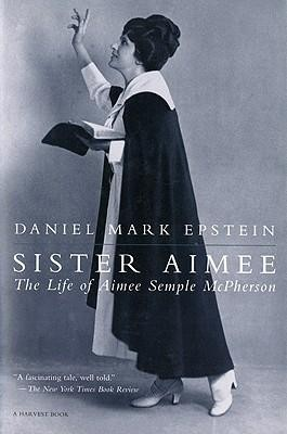 Sister Aimee: The Life of Aimee Semple McPherson  -     By: Daniel Mark Epstein