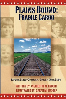 Plains Bound: Fragile Cargo: Revealing Orphan Train Reality  -     By: Charlotte M. Endorf     Illustrated By: Sarah Mae Endorf