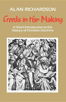Creeds in the Making: A Short Introduction to the History of Christian Doctrine  -     By: Alan Richardson