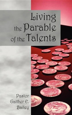 Living the Parable of the Talents: Challenging and Revitalizing a Congregation Using Their God-Given Talents.  -     By: Gaither E. Bailey