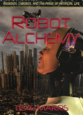Robot Alchemy: Androids, Cyborgs, and the Magic of Artificial Life  -     By: Texe Marrs