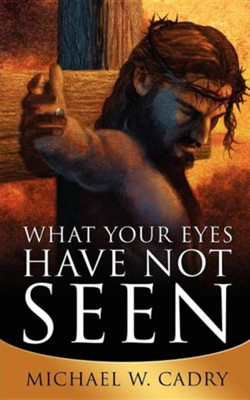 What Your Eyes Have Not Seen  -     By: Michael W. Cadry