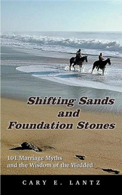 Shifting Sands and Foundation Stones: 101 Marriage Myths and the Wisdom of the Wedded  -     By: Cary E. Lantz