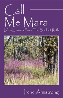 Call Me Mara: Life's Lessons from the Book of Ruth  -     By: Irene Armstrong