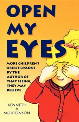 Open My Eyes: More Children's Object Lessons by the Author of That Seeing, They May Believe  -     By: Kenneth A. Mortonson