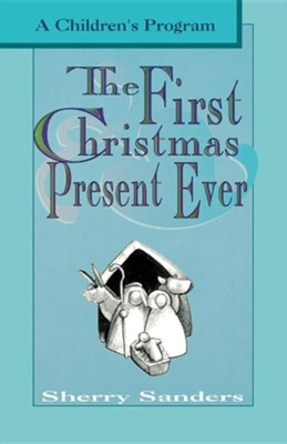 The First Christmas Present Ever: A Children's Program  -     By: Sherry Sanders
