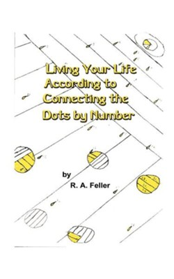 Living Your Life According to Connecting the Dots by Number  -     By: R.A. Feller