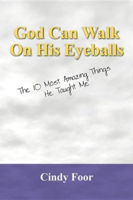 God Can Walk on His Eyeballs: The 10 Most Amazing Things He Taught Me  -     By: Cindy Foor