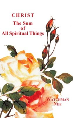 Christ the Sum of All Spiritual Things  -     By: Watchman Nee
