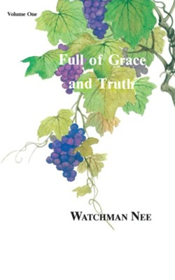 Full of Grace & Truth V1:  -     By: Watchman Nee