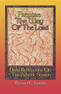 Prepare the Way of the Lord: Daily Reflections on the Advent Season  -     By: Richard E. Gribble