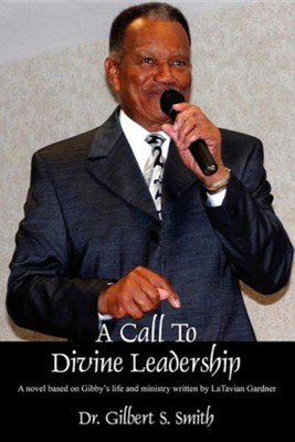 A Call to Devine Leadership: A Novel Based on Gibby's Life and Ministry Written by Latavian Gardner  -     By: Dr. Gilbert S. Smith