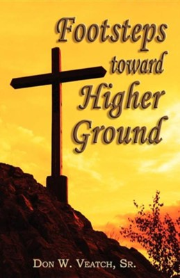 Footsteps Toward Higher Ground  -     By: Don W. Veatch Sr.