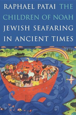 The Children of Noah: Jewish Seafaring in Ancient Times  -     By: Raphael Patai