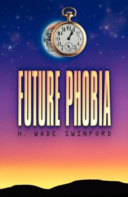 Future Phobia   -     By: H. Wade Swinford