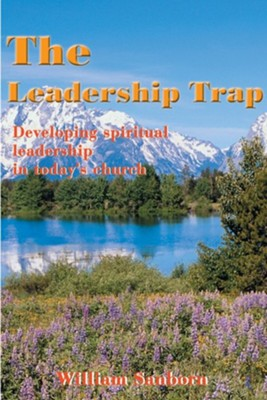 The Leadership Trap: Developing Spiritual Leadership in Today's Church  -     By: William Sanborn