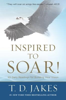 Inspired to Soar!: 101 Daily Readings for Building Your Vision  -     By: T.D. Jakes