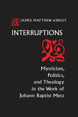 Interruptions: Mysticism, Politics, and Theology in the Work of Johann Baptist Metz  -     By: Gerald Ashley, J. Matthew Ashley