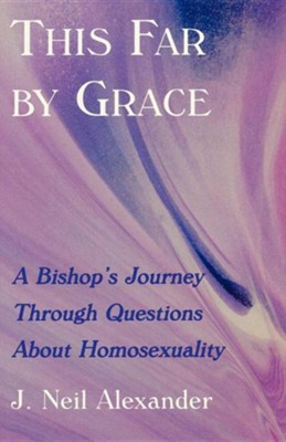 This Far by Grace: A Bishop's Journey Through Questions About Homosexuality  -     By: J. Neil Alexander