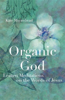 Organic God: Lenten Meditations on the Words of Jesus  -     By: Kate Moorehead