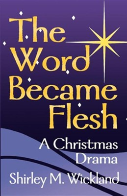 The Word Became Flesh: A Christmas Drama  -     By: Shirley Wickland