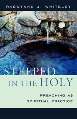 Steeped in the Holy: Preaching as Spiritual Practice  -     By: Raewynne J. Whiteley