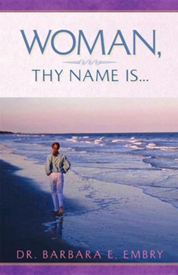 Woman, Thy Name Is...   -     By: Barbara E. Embry