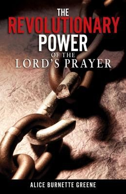 The Revolutionary Power of the Lord's Prayer  -     By: Alice Greene