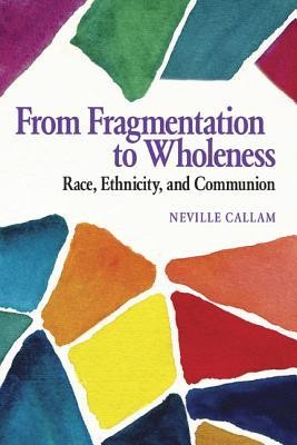From Fragmentation to Wholeness: Race, Ethnicity, and Communion  -     By: Neville Callam