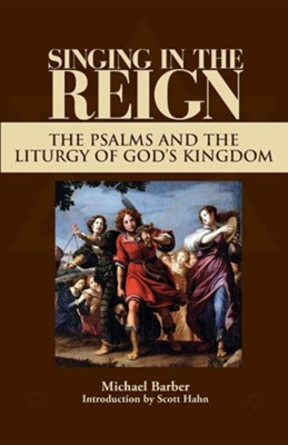 Singing in the Reign: The Psalms and the Liturgy of God's Kingdom  -     By: Michael Patrick Barber, Scott Hahn