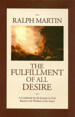 The Fulfillment of All Desire: A Guidebook for the Journey to God Based on the Wisdom of the Saints  -     By: Ralph Martin