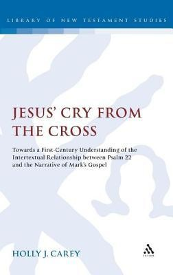 Jesus' Cry from the Cross: Towards a First-Century Understanding of the Intertextual Relationship Between Psalm 22 and the Narrative of Mark S Go  -     By: Holly J. Carey