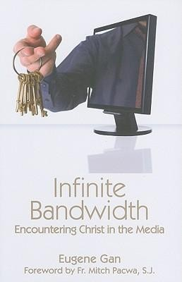 Infinite Bandwidth: Encountering Christ in the Media  -     By: Eugene Gan, Mitch Pacwa
