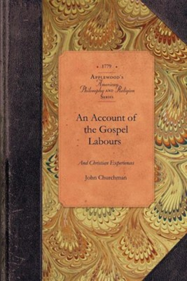 An Account of the Gospel Labours, and Christian Experiences of a Faithful Minister of Christ, John Churchman, Late of Nottingham, in Pennsylvania, De  -     By: John Churchman