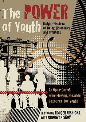 The Power of Youth: Rodgeer Nishioka on Being Visionaries and Prophets - An Open-Ended, Free Flowing, Flexible Resource for Youth  -     By: Rodger Nishioka, Bronwyn Skov