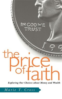 The Price Of Faith: Exploring Our Choices about Money and Wealth  -     By: Marie Cross