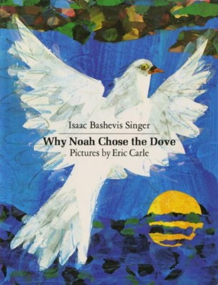 Why Noah Chose the Dove  -     Translated By: Elizabeth Shub     By: Isaac Bashevis Singer     Illustrated By: Eric Carle