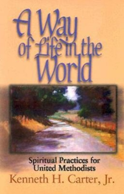 A Way of Life in the World: Spiritual Practices for United Methodist  -     By: Kenneth H. Carter Jr.