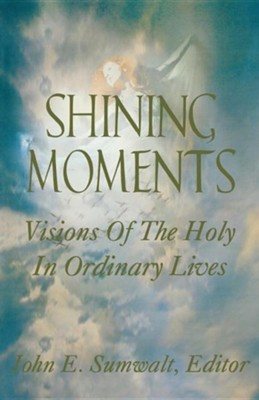 Shining Moments: Visions of the Holy in Ordinary Lives  -     Edited By: John E. Sumwalt