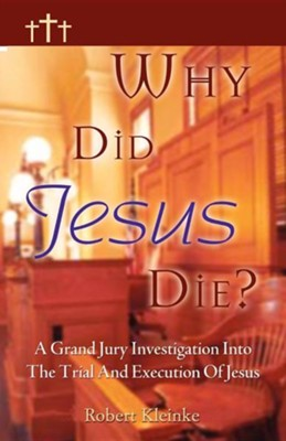 Why Did Jesus Die?: A Grand Jury Investigation Into The Trial And Execution Of Jesus  -     By: Robert Kleinke
